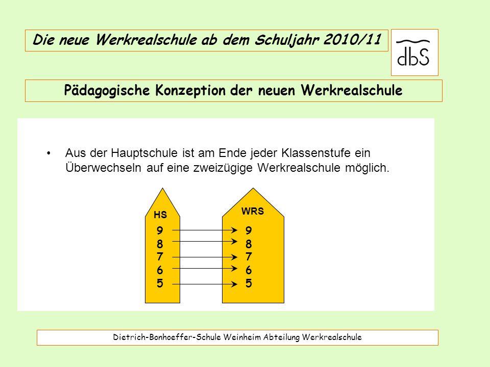 Dietrich-Bonhoeffer-Schule Weinheim Abteilung Werkrealschule Die neue Werkrealschule ab dem Schuljahr 2010/11 Aus der Hauptschule ist am Ende jeder Klassenstufe ein Überwechseln auf eine zweizügige Werkrealschule möglich.