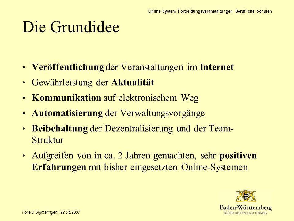 REGIERUNGSPRÄSIDIUM TÜBINGEN Folie 3 Sigmaringen, 22.05.2007 Online-System Fortbildungsveranstaltungen Berufliche Schulen Die Grundidee Veröffentlichu
