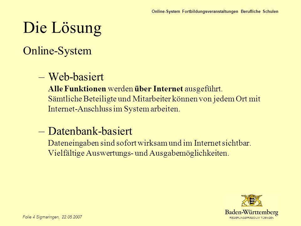 REGIERUNGSPRÄSIDIUM TÜBINGEN Folie 4 Sigmaringen, 22.05.2007 Online-System Fortbildungsveranstaltungen Berufliche Schulen Die Lösung Online-System –Web-basiert Alle Funktionen werden über Internet ausgeführt.