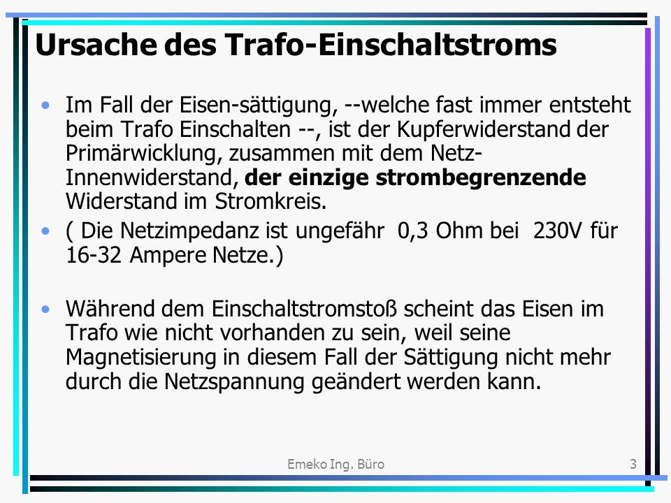 Emeko Ing. Büro3 Ursache des Trafo-Einschaltstroms Im Fall der Eisen-sättigung, --welche fast immer entsteht beim Trafo Einschalten --, ist der Kupfer