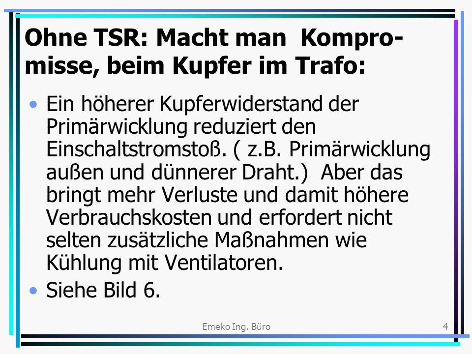 Emeko Ing. Büro4 Ohne TSR: Macht man Kompro- misse, beim Kupfer im Trafo: Ein höherer Kupferwiderstand der Primärwicklung reduziert den Einschaltstrom