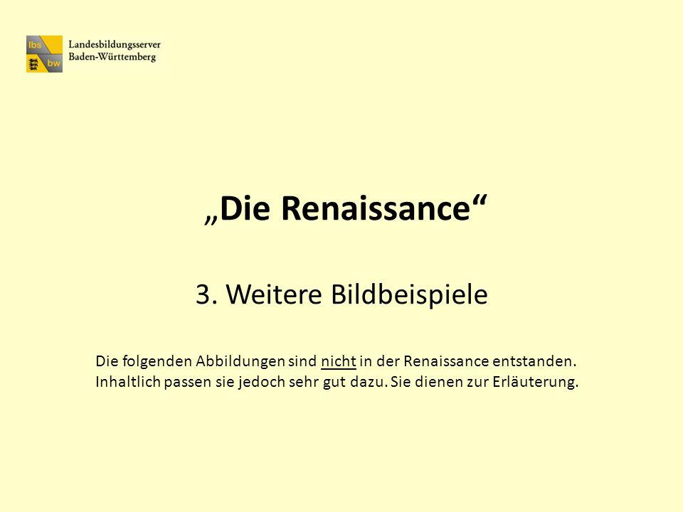 Die Renaissance 3. Weitere Bildbeispiele Die folgenden Abbildungen sind nicht in der Renaissance entstanden. Inhaltlich passen sie jedoch sehr gut daz