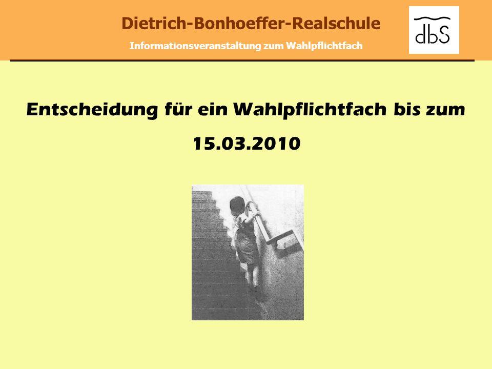 Dietrich-Bonhoeffer-Realschule Informationsveranstaltung zum Wahlpflichtfach Entscheidung für ein Wahlpflichtfach bis zum 15.03.2010