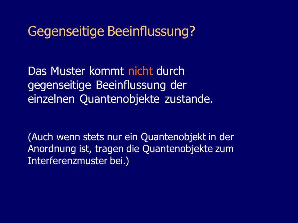(Auch wenn stets nur ein Quantenobjekt in der Anordnung ist, tragen die Quantenobjekte zum Interferenzmuster bei.) Das Muster kommt nicht durch gegens