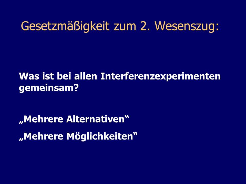 Was ist bei allen Interferenzexperimenten gemeinsam? Gesetzmäßigkeit zum 2. Wesenszug: Mehrere Alternativen Mehrere Möglichkeiten