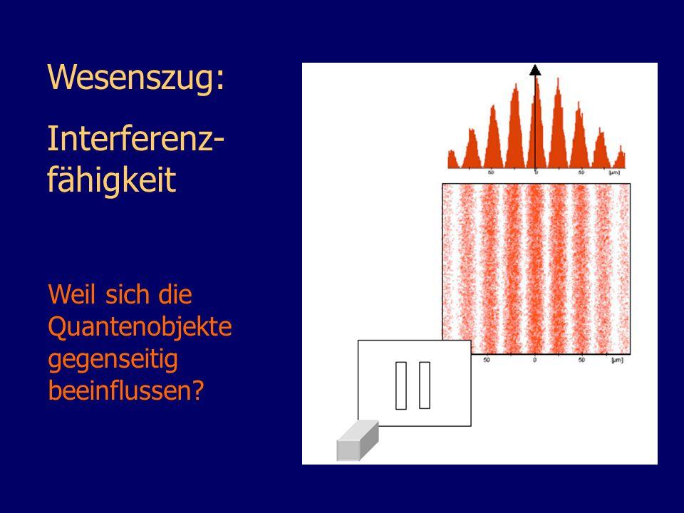Wesenszug: Interferenz- fähigkeit Weil sich die Quantenobjekte gegenseitig beeinflussen?