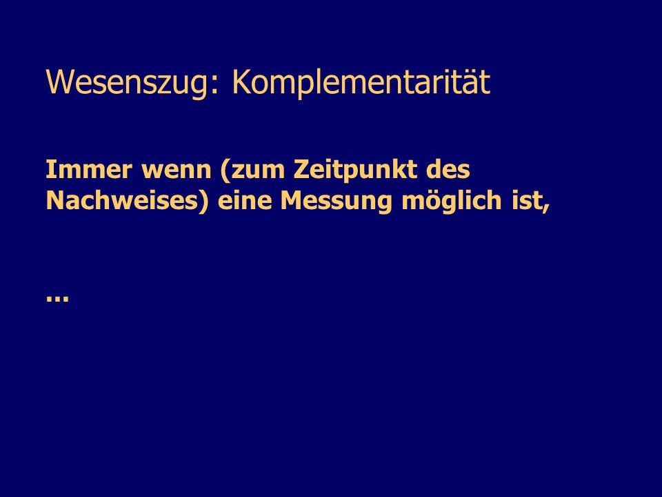 Wesenszug: Komplementarität Immer wenn (zum Zeitpunkt des Nachweises) eine Messung möglich ist,...