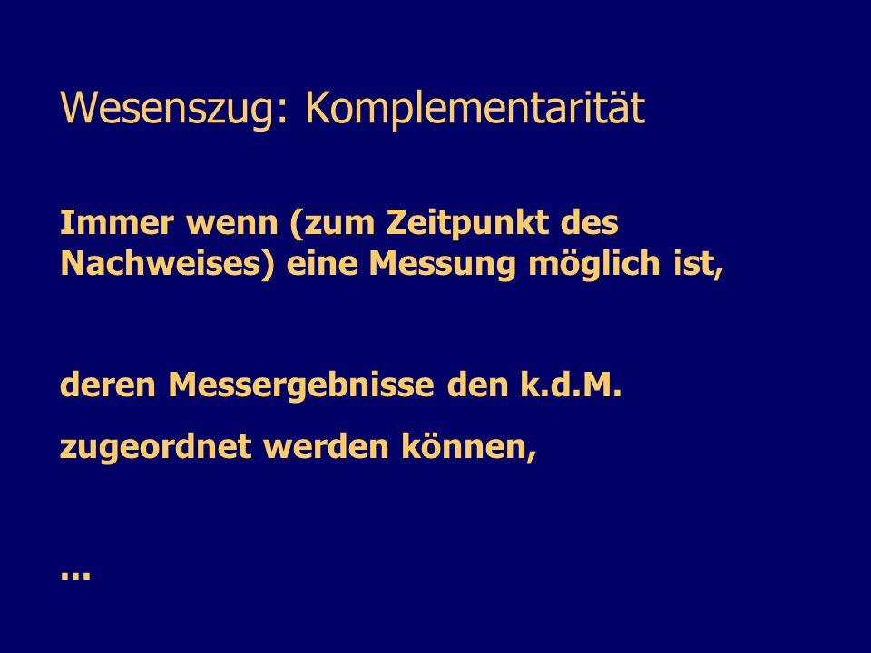 Wesenszug: Komplementarität Immer wenn (zum Zeitpunkt des Nachweises) eine Messung möglich ist, deren Messergebnisse den k.d.M. zugeordnet werden könn