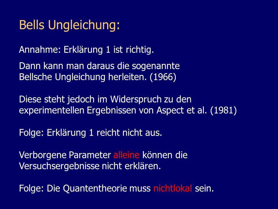 Bells Ungleichung: Annahme: Erklärung 1 ist richtig. Dann kann man daraus die sogenannte Bellsche Ungleichung herleiten. (1966) Diese steht jedoch im