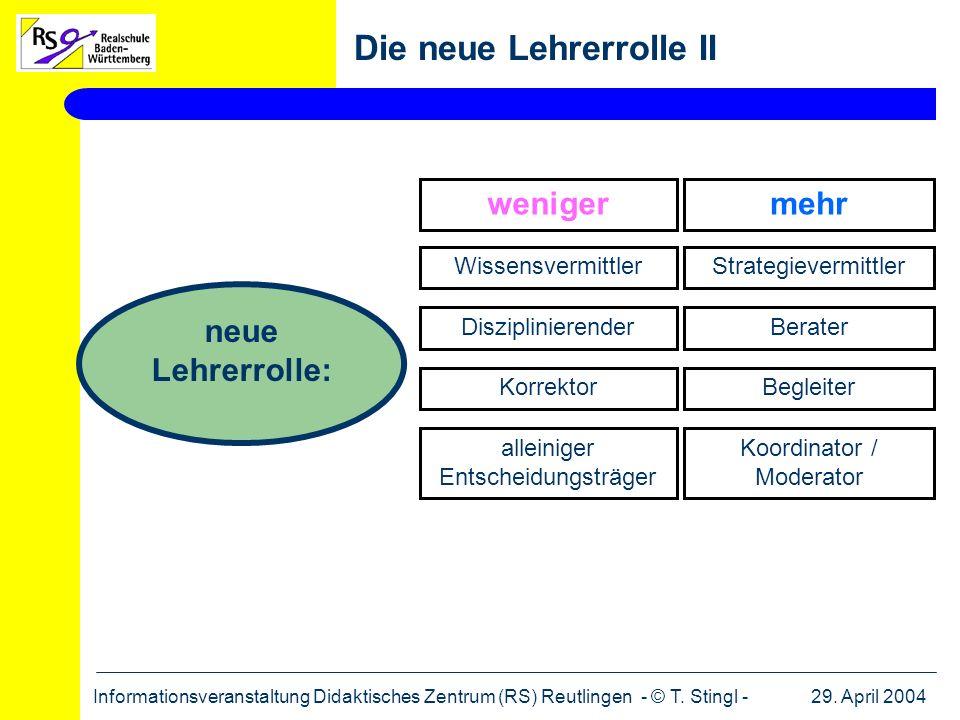 29. April 2004Informationsveranstaltung Didaktisches Zentrum (RS) Reutlingen - © T. Stingl - Die neue Lehrerrolle II neue Lehrerrolle: weniger Wissens