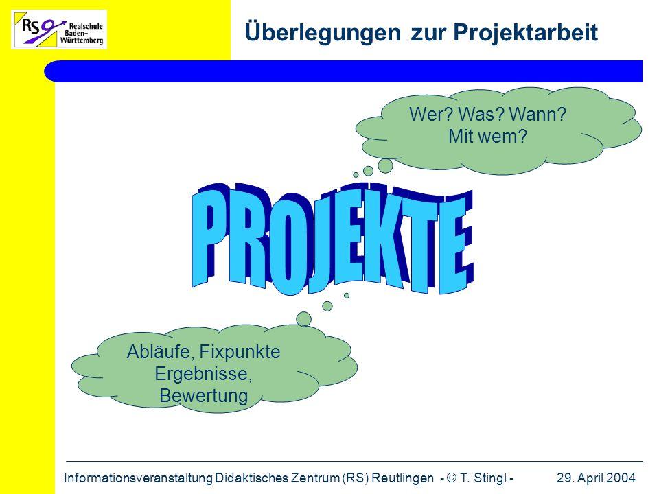 29. April 2004Informationsveranstaltung Didaktisches Zentrum (RS) Reutlingen - © T. Stingl - Überlegungen zur Projektarbeit Wer? Was? Wann? Mit wem? A