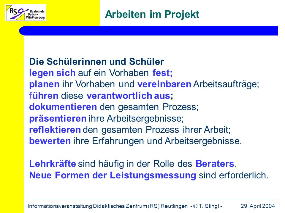 29. April 2004Informationsveranstaltung Didaktisches Zentrum (RS) Reutlingen - © T. Stingl - Arbeiten im Projekt Die Schülerinnen und Schüler legen si