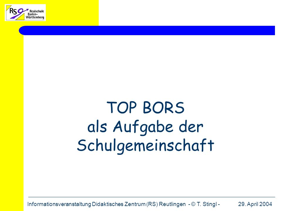 29. April 2004Informationsveranstaltung Didaktisches Zentrum (RS) Reutlingen - © T. Stingl - TOP BORS als Aufgabe der Schulgemeinschaft
