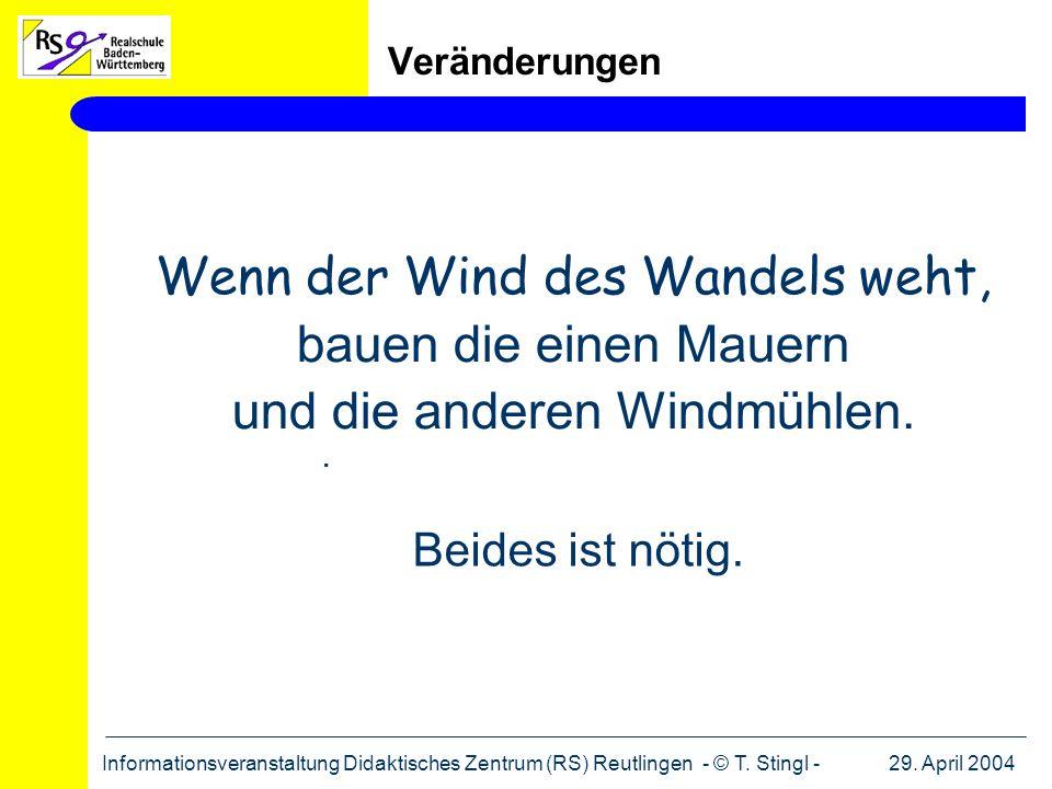 29. April 2004Informationsveranstaltung Didaktisches Zentrum (RS) Reutlingen - © T. Stingl - Veränderungen Wenn der Wind des Wandels weht, bauen die e