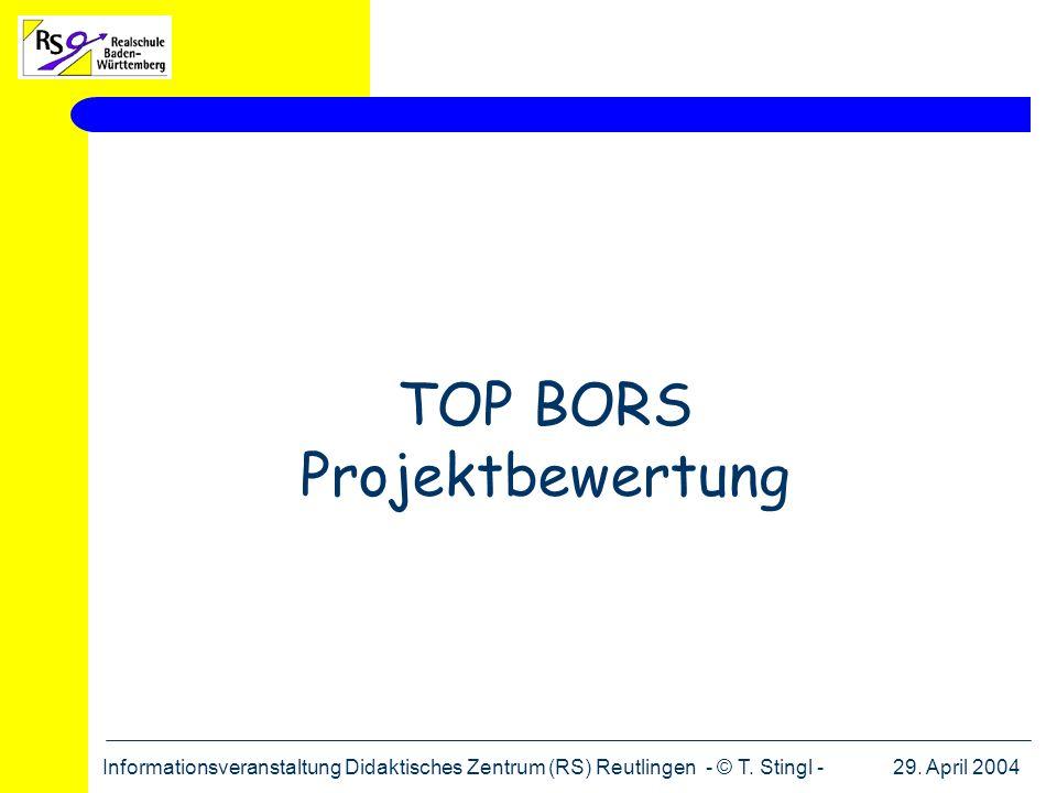 29. April 2004Informationsveranstaltung Didaktisches Zentrum (RS) Reutlingen - © T. Stingl - TOP BORS Projektbewertung