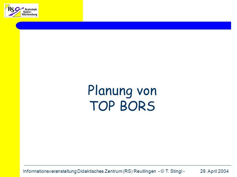 29. April 2004Informationsveranstaltung Didaktisches Zentrum (RS) Reutlingen - © T. Stingl - Planung von TOP BORS
