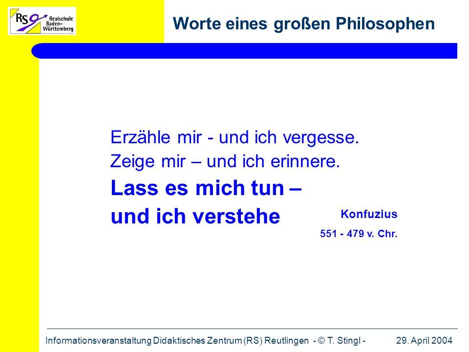 29. April 2004Informationsveranstaltung Didaktisches Zentrum (RS) Reutlingen - © T. Stingl - Worte eines großen Philosophen Erzähle mir - und ich verg
