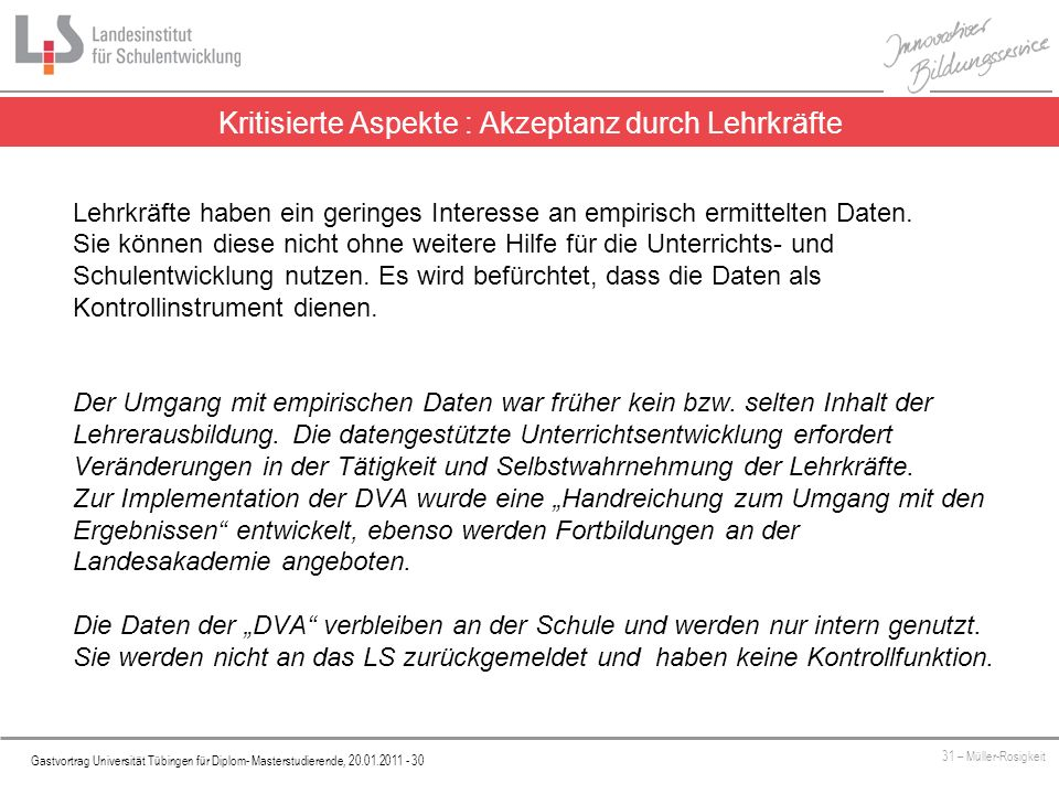 Platzhalter Gastvortrag Universität Tübingen für Diplom- Masterstudierende, 20.01.2011 - 30 31 – Müller-Rosigkeit Kritisierte Aspekte : Akzeptanz durch Lehrkräfte Lehrkräfte haben ein geringes Interesse an empirisch ermittelten Daten.