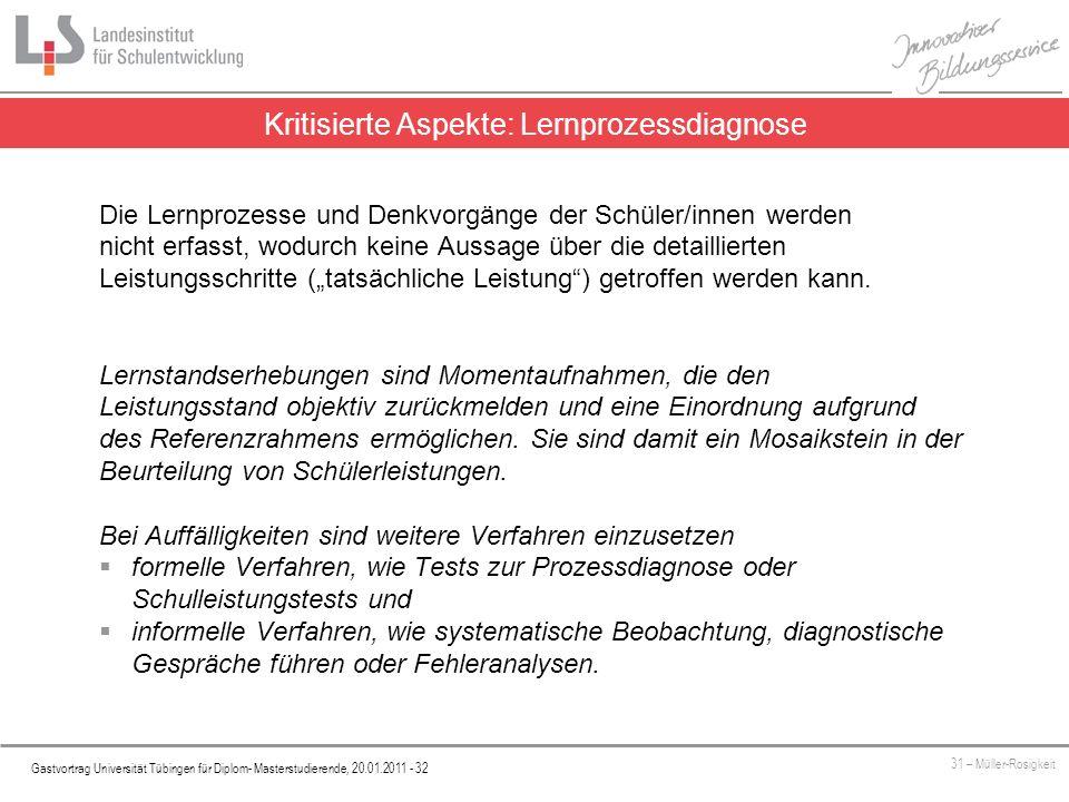 Platzhalter Gastvortrag Universität Tübingen für Diplom- Masterstudierende, 20.01.2011 - 32 31 – Müller-Rosigkeit Kritisierte Aspekte: Lernprozessdiagnose Die Lernprozesse und Denkvorgänge der Schüler/innen werden nicht erfasst, wodurch keine Aussage über die detaillierten Leistungsschritte (tatsächliche Leistung) getroffen werden kann.
