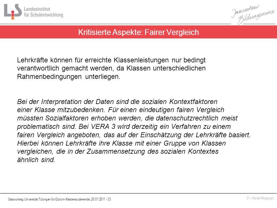 Platzhalter Gastvortrag Universität Tübingen für Diplom- Masterstudierende, 20.01.2011 - 33 31 – Müller-Rosigkeit Kritisierte Aspekte: Fairer Vergleich Lehrkräfte können für erreichte Klassenleistungen nur bedingt verantwortlich gemacht werden, da Klassen unterschiedlichen Rahmenbedingungen unterliegen.