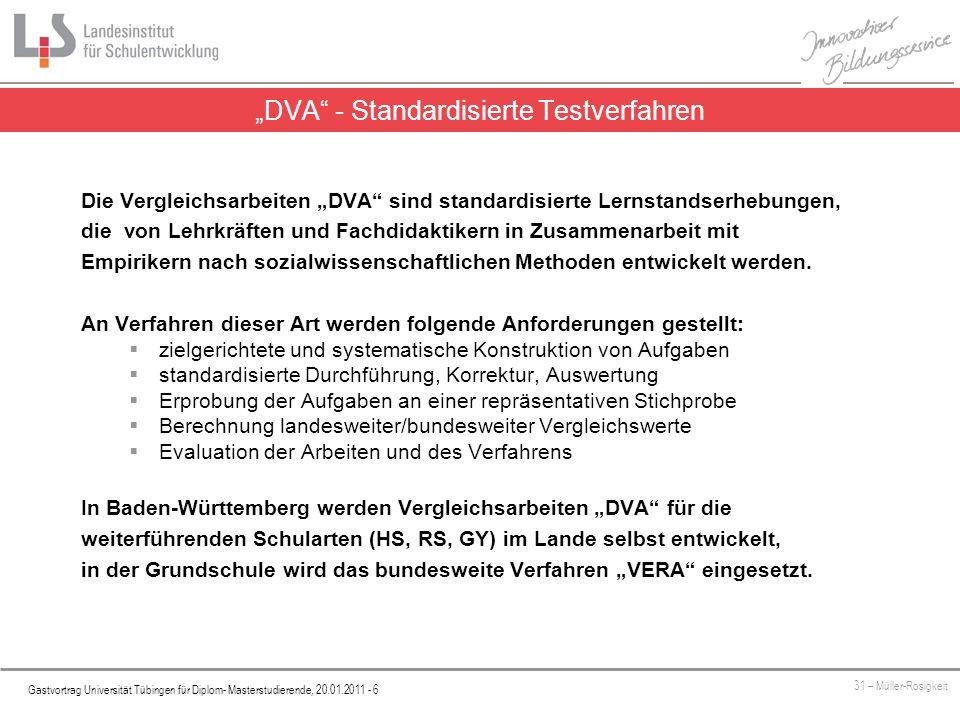 Platzhalter Gastvortrag Universität Tübingen für Diplom- Masterstudierende, 20.01.2011 - 6 31 – Müller-Rosigkeit Die Vergleichsarbeiten DVA sind standardisierte Lernstandserhebungen, die von Lehrkräften und Fachdidaktikern in Zusammenarbeit mit Empirikern nach sozialwissenschaftlichen Methoden entwickelt werden.