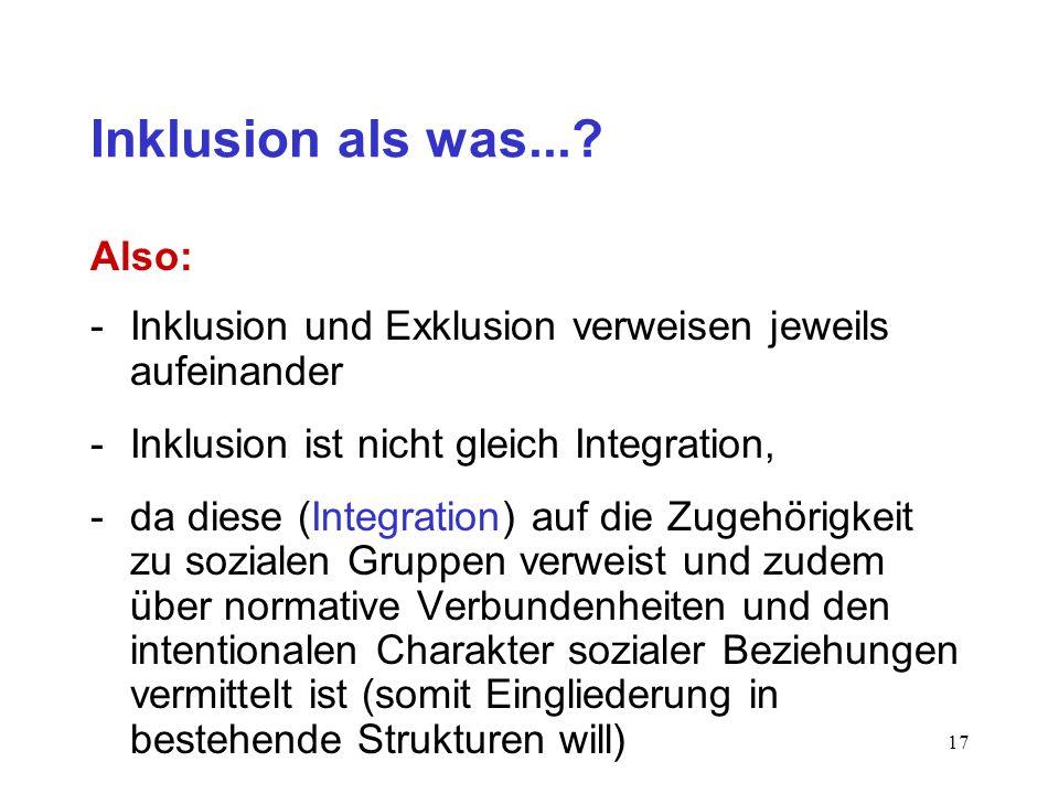 16 Inklusion als was...? Definitionen somit: Inklusion als Innenseite der Unterscheidung meint die Teilnahme an der funktionssystemischen Kommunikatio