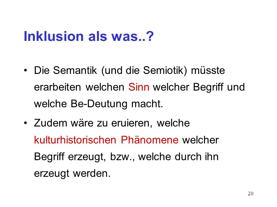 19 Inklusion als was..? 1. Frage (Semantik): Was bedeutet das Wort/Zeichen Inklusion und: bildet es das ab, was es meint, meint es dass, was es abbild