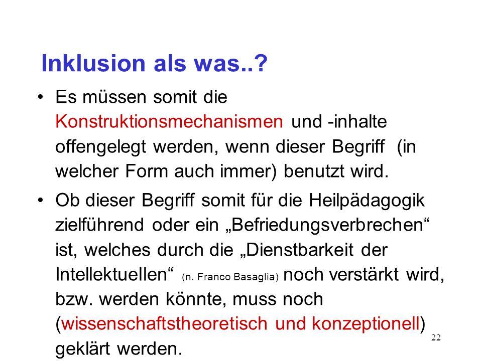 21 Inklusion als was..? 2. Frage (Konstruktion): Wie und wodurch ist Inklusion (aber auch: Normalität, Behinderung etc.) konstruiert? Antwort: Inklusi