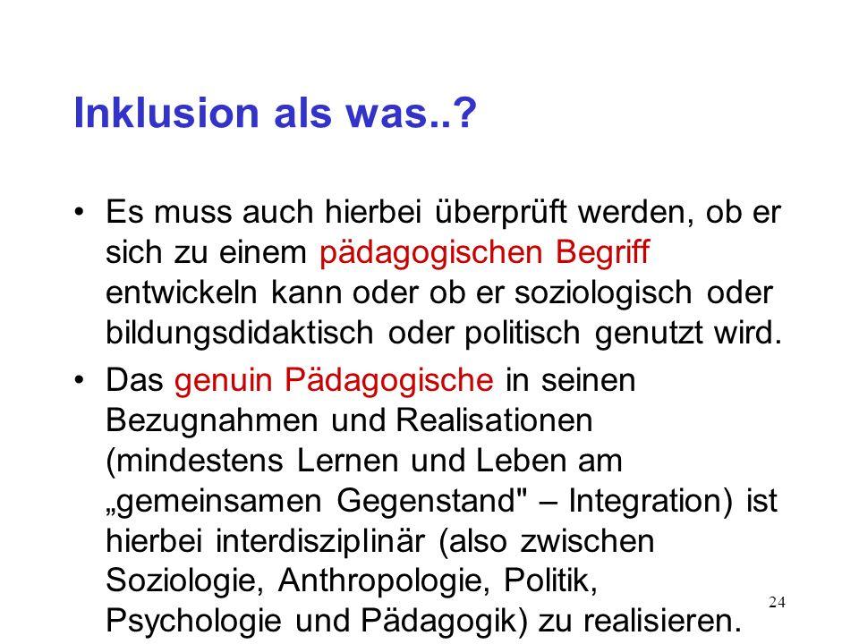 23 Inklusion als was..? 3. Frage (Heilpädagogik): Inwieweit ist Inklusion ein Begriff heilpädagogischer Wissenschaft und Professionsbildung ? Antwort: