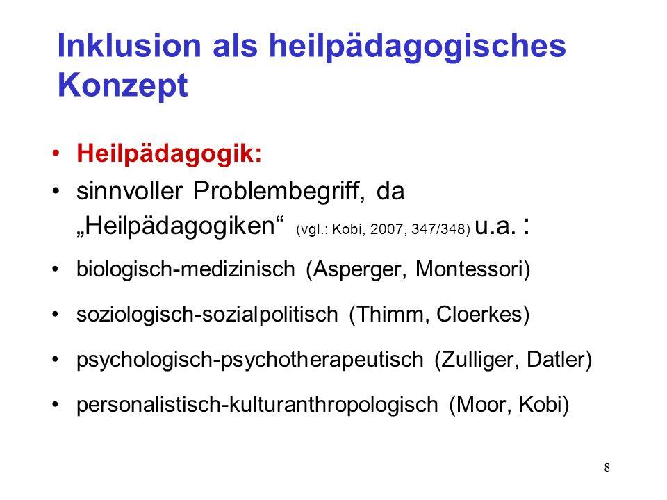 8 Inklusion als heilpädagogisches Konzept Heilpädagogik: sinnvoller Problembegriff, da Heilpädagogiken (vgl.: Kobi, 2007, 347/348) u.a.