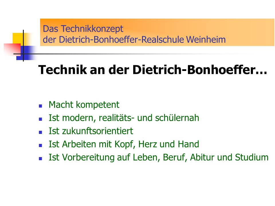Technik an der Dietrich-Bonhoeffer… Macht kompetent Ist modern, realitäts- und schülernah Ist zukunftsorientiert Ist Arbeiten mit Kopf, Herz und Hand