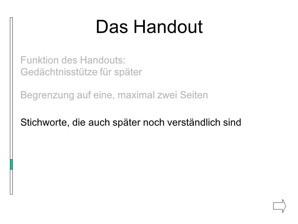 Das Handout Funktion des Handouts: Gedächtnisstütze für später Begrenzung auf eine, maximal zwei Seiten Stichworte, die auch später noch verständlich