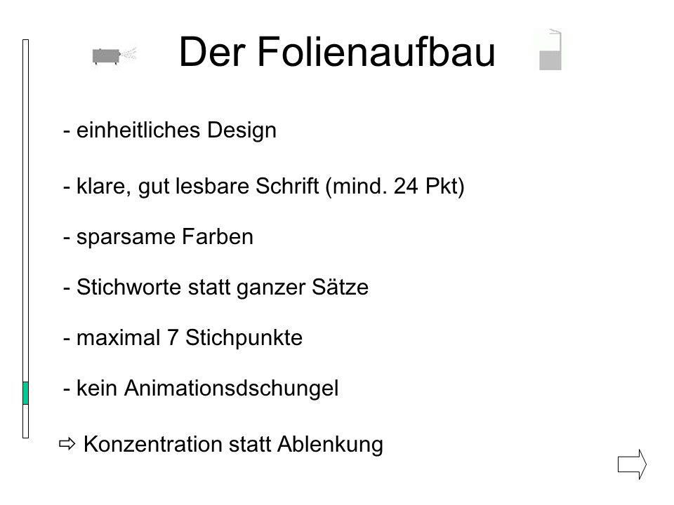 Der Folienaufbau - einheitliches Design - klare, gut lesbare Schrift (mind. 24 Pkt) - sparsame Farben - Stichworte statt ganzer Sätze - kein Animation