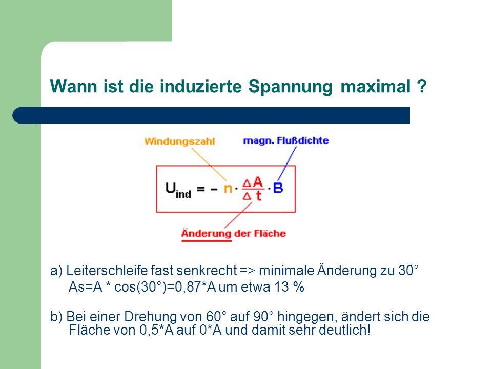 Wann ist die induzierte Spannung maximal ? a) Leiterschleife fast senkrecht => minimale Änderung zu 30° As=A * cos(30°)=0,87*A um etwa 13 % b) Bei ein