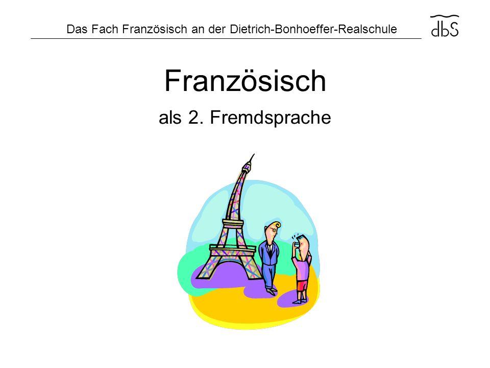 Das Fach Französisch an der Dietrich-Bonhoeffer-Realschule Französisch als 2. Fremdsprache