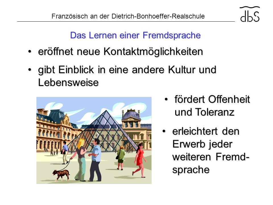 Französisch an der Dietrich-Bonhoeffer-Realschule Das Lernen einer Fremdsprache erleichtert den Erwerb jeder weiteren Fremd- spracheerleichtert den Er