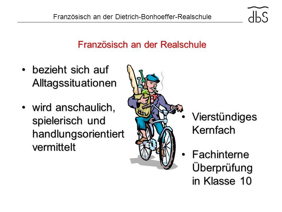Französisch an der Dietrich-Bonhoeffer-Realschule Französisch an der Realschule bezieht sich auf Alltagssituationenbezieht sich auf Alltagssituationen
