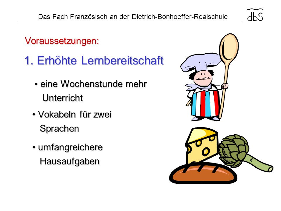 Das Fach Französisch an der Dietrich-Bonhoeffer-Realschule Voraussetzungen: 2.) Sprachbegabung gute Noten gute Noten in Englisch in Englisch und Deutsch und Deutsch Bon appetit!