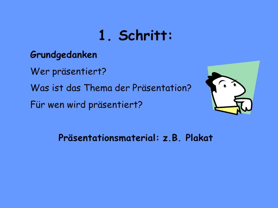 1. Schritt: Grundgedanken Wer präsentiert? Was ist das Thema der Präsentation? Für wen wird präsentiert? Präsentationsmaterial: z.B. Plakat