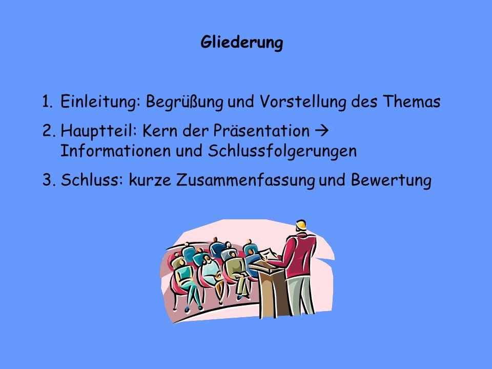 Gliederung 1.Einleitung: Begrüßung und Vorstellung des Themas 2.Hauptteil: Kern der Präsentation Informationen und Schlussfolgerungen 3.Schluss: kurze