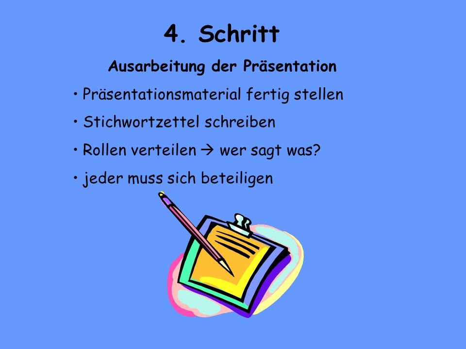 4. Schritt Ausarbeitung der Präsentation Präsentationsmaterial fertig stellen Stichwortzettel schreiben Rollen verteilen wer sagt was? jeder muss sich