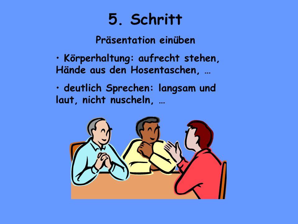 5. Schritt Präsentation einüben Körperhaltung: aufrecht stehen, Hände aus den Hosentaschen, … deutlich Sprechen: langsam und laut, nicht nuscheln, …