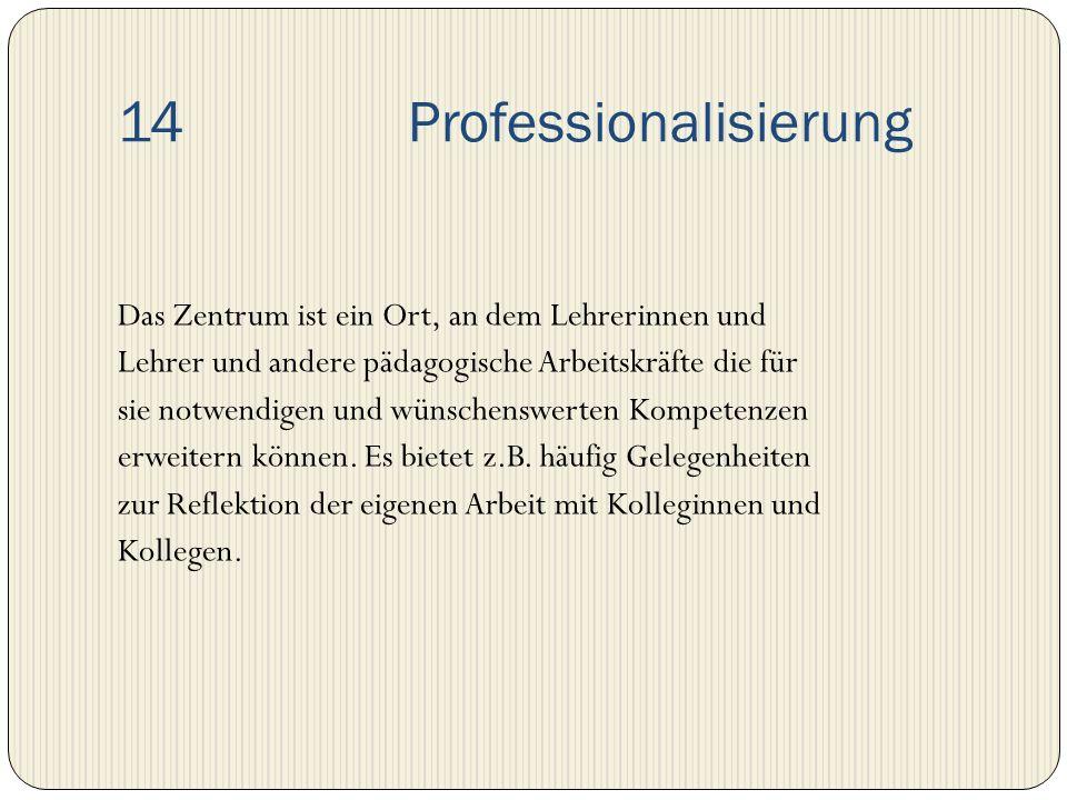 14 Professionalisierung Das Zentrum ist ein Ort, an dem Lehrerinnen und Lehrer und andere pädagogische Arbeitskräfte die für sie notwendigen und wünsc