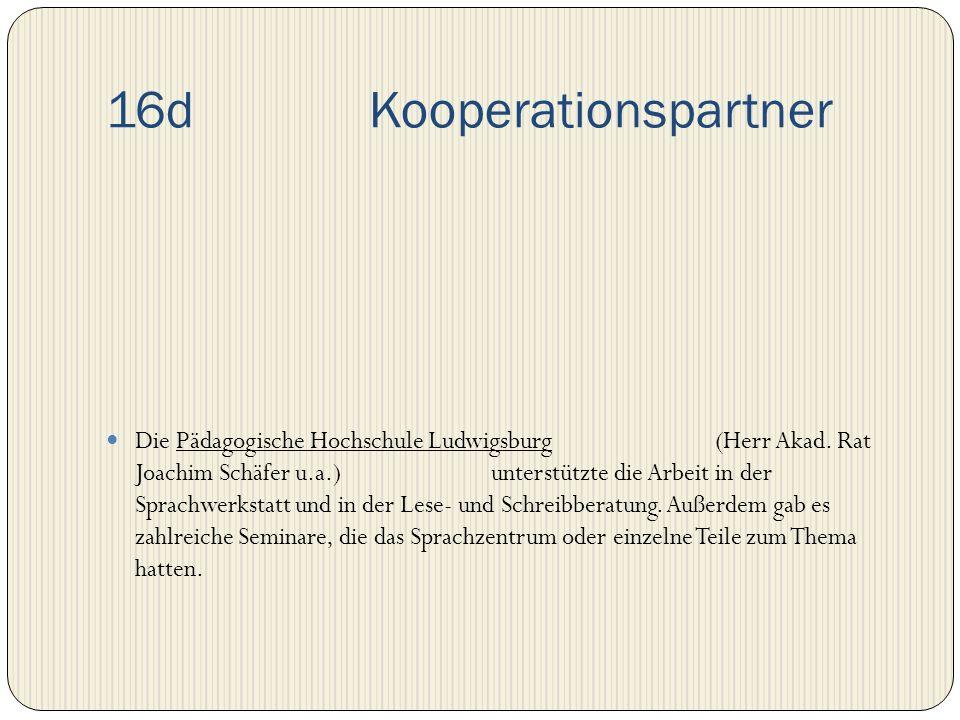 16d Kooperationspartner Die Pädagogische Hochschule Ludwigsburg (Herr Akad. Rat Joachim Schäfer u.a.) unterstützte die Arbeit in der Sprachwerkstatt u