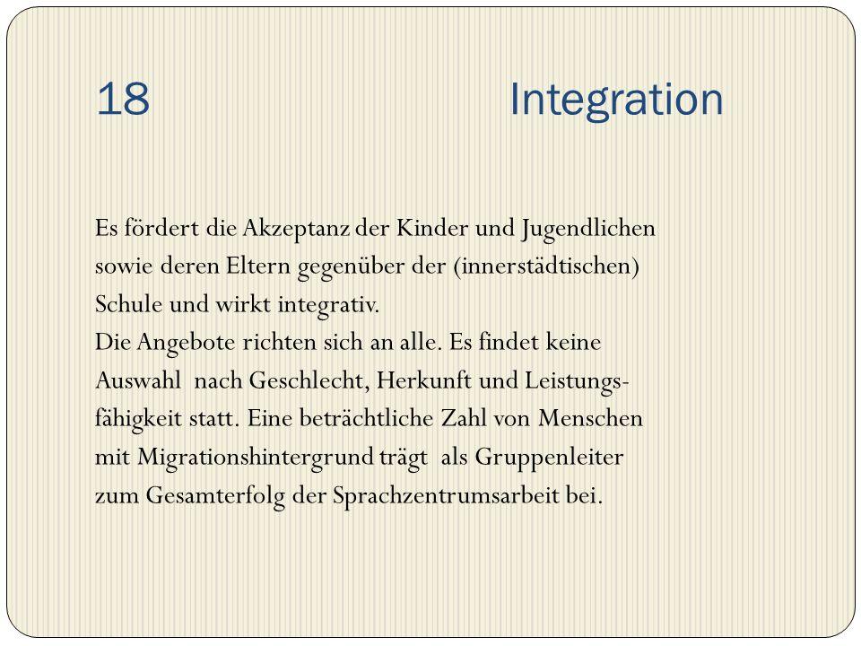 18 Integration Es fördert die Akzeptanz der Kinder und Jugendlichen sowie deren Eltern gegenüber der (innerstädtischen) Schule und wirkt integrativ. D