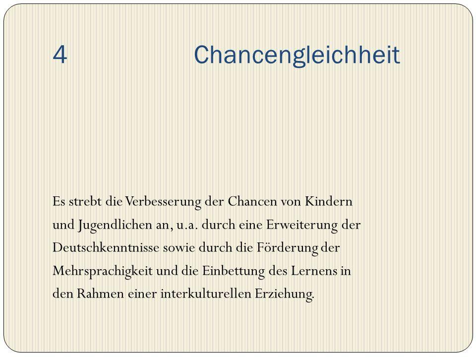 4 Chancengleichheit Es strebt die Verbesserung der Chancen von Kindern und Jugendlichen an, u.a. durch eine Erweiterung der Deutschkenntnisse sowie du