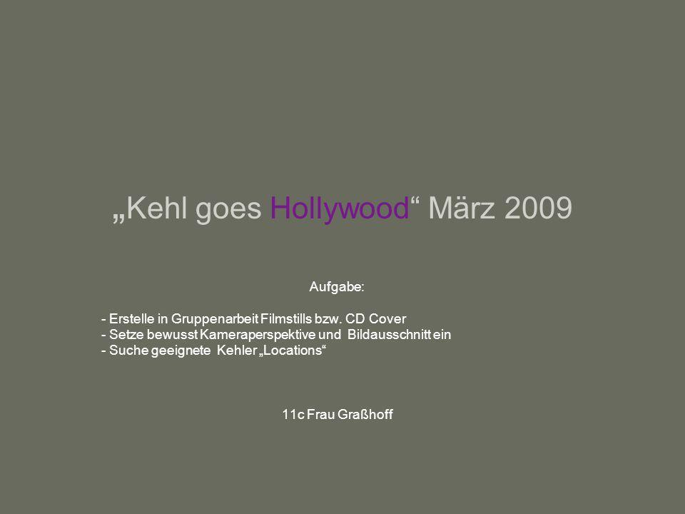 Kehl goes Hollywood März 2009 Aufgabe: - Erstelle in Gruppenarbeit Filmstills bzw. CD Cover - Setze bewusst Kameraperspektive und Bildausschnitt ein -