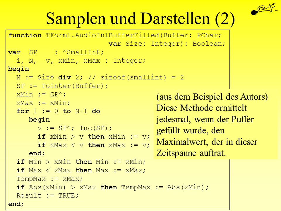 Samplen und Darstellen (2) function TForm1.AudioIn1BufferFilled(Buffer: PChar; var Size: Integer): Boolean; var SP : ^SmallInt; i, N, v, xMin, xMax :