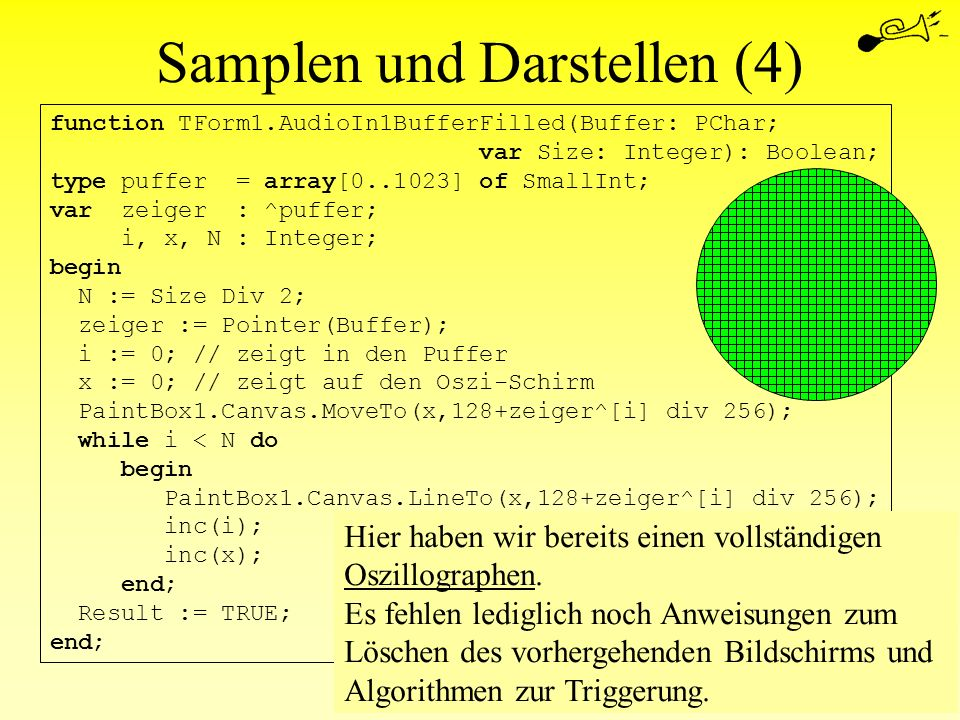 Samplen und Darstellen (4) function TForm1.AudioIn1BufferFilled(Buffer: PChar; var Size: Integer): Boolean; type puffer = array[0..1023] of SmallInt;
