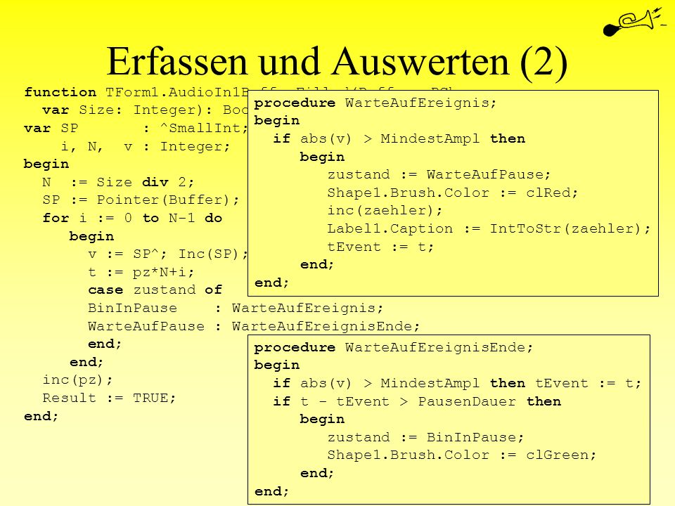 Erfassen und Auswerten (2) function TForm1.AudioIn1BufferFilled(Buffer: PChar; var Size: Integer): Boolean; var SP : ^SmallInt; i, N, v : Integer; beg